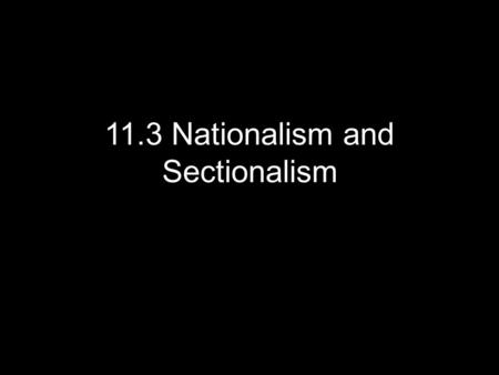 11.3 Nationalism and Sectionalism. Lesson 11.3 – Nationalism and Sectionalism We will learn that while patriotic pride increased national unity, tensions.