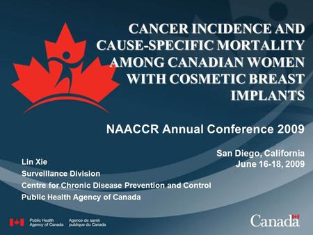 CANCER INCIDENCE AND CAUSE-SPECIFIC MORTALITY AMONG CANADIAN WOMEN WITH COSMETIC BREAST IMPLANTS NAACCR Annual Conference 2009 San Diego, California June.