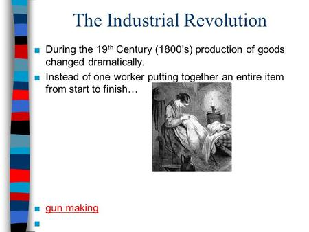 The Industrial Revolution ■During the 19 th Century (1800's) production of goods changed dramatically. ■Instead of one worker putting together an entire.