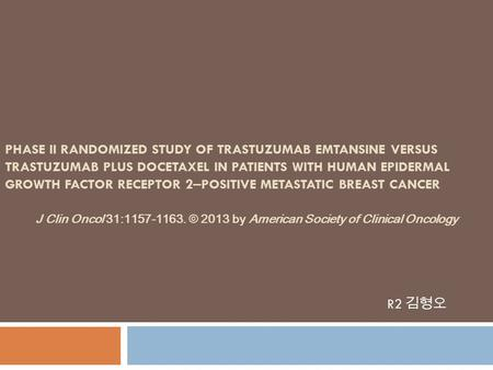 PHASE II RANDOMIZED STUDY OF TRASTUZUMAB EMTANSINE VERSUS TRASTUZUMAB PLUS DOCETAXEL IN PATIENTS WITH HUMAN EPIDERMAL GROWTH FACTOR RECEPTOR 2 – POSITIVE.