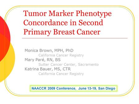 Tumor Marker Phenotype Concordance in Second Primary Breast Cancer Monica Brown, MPH, PhD California Cancer Registry Mary Paré, RN, BS Sutter Cancer Center,
