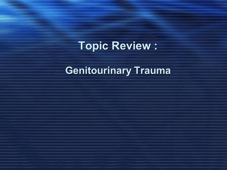 Topic Review : Genitourinary Trauma