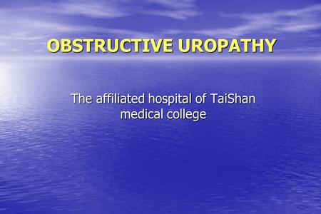 OBSTRUCTIVE UROPATHY The affiliated hospital of TaiShan medical college.