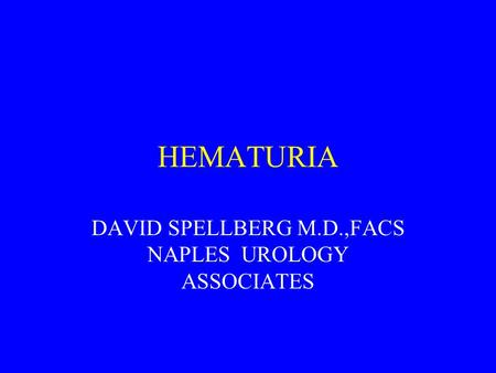 HEMATURIA DAVID SPELLBERG M.D.,FACS NAPLES UROLOGY ASSOCIATES.