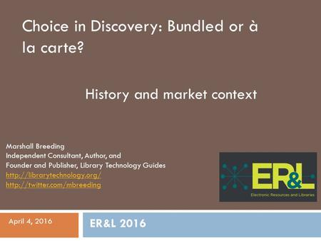 Choice in Discovery: Bundled or à la carte? History and market context Marshall Breeding Independent Consultant, Author, and Founder and Publisher, Library.