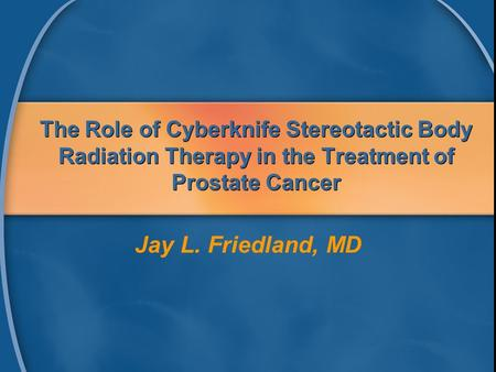 The Role of Cyberknife Stereotactic Body Radiation Therapy in the Treatment of Prostate Cancer Jay L. Friedland, MD.