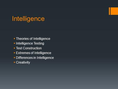 Intelligence  Theories of Intelligence  Intelligence Testing  Test Construction  Extremes of Intelligence  Differences in Intelligence  Creativity.