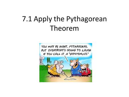 7.1 Apply the Pythagorean Theorem. Parts of a Right triangle Hypotenuse – opposite the right angle and the longest side Legs – the sides that form the.
