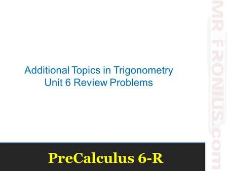 PreCalculus 6-R Additional Topics in Trigonometry Unit 6 Review Problems.
