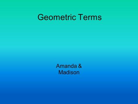 Geometric Terms Amanda & Madison. Right Angle! Right Angle- an angel that is 90 degrees.