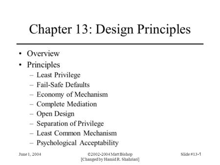 June 1, 2004©2002-2004 Matt Bishop [Changed by Hamid R. Shahriari] Slide #13-1 Chapter 13: Design Principles Overview Principles –Least Privilege –Fail-Safe.