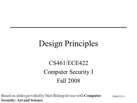 Slide #13-1 Design Principles CS461/ECE422 Computer Security I Fall 2008 Based on slides provided by Matt Bishop for use with Computer Security: Art and.