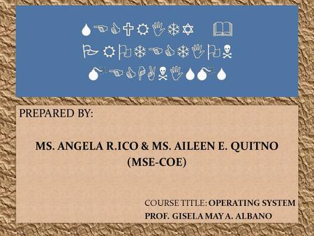 PREPARED BY: MS. ANGELA R.ICO & MS. AILEEN E. QUITNO (MSE-COE) COURSE TITLE: OPERATING SYSTEM PROF. GISELA MAY A. ALBANO PREPARED BY: MS. ANGELA R.ICO.