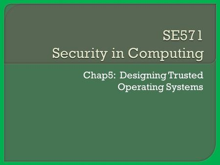"Chap5: Designing Trusted Operating Systems.  What makes an operating system ""secure""? Or ""trustworthy""?  How are trusted systems designed, and which."