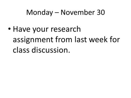 Monday – November 30 Have your research assignment from last week for class discussion.
