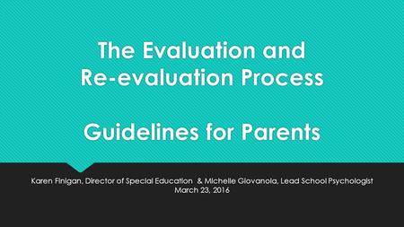The Evaluation and Re-evaluation Process Guidelines for Parents Karen Finigan, Director of Special Education & Michelle Giovanola, Lead School Psychologist.