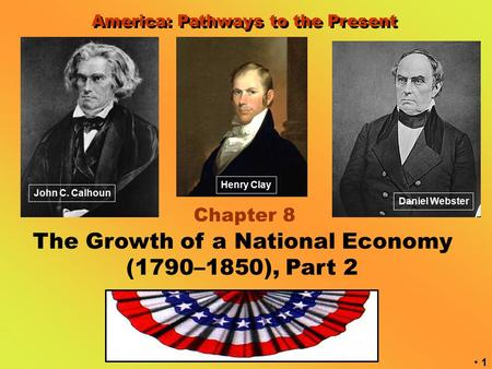 1 America: Pathways to the Present Chapter 8 The Growth of a National Economy (1790–1850), Part 2 Henry Clay John C. Calhoun Daniel Webster.