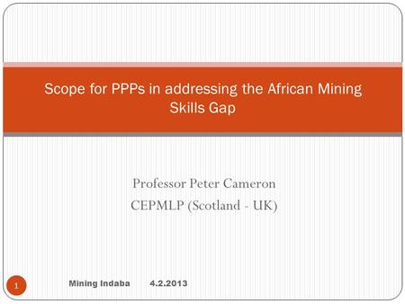 Professor Peter Cameron CEPMLP (Scotland - UK) Mining Indaba 4.2.2013 1 Scope for PPPs in addressing the African Mining Skills Gap.