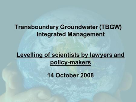 Transboundary Groundwater (TBGW) Integrated Management Levelling of scientists by lawyers and policy-makers 14 October 2008.