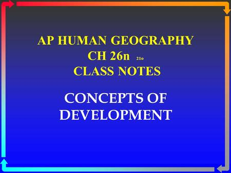 AP HUMAN GEOGRAPHY CH 26n 21o CLASS NOTES CONCEPTS OF DEVELOPMENT.