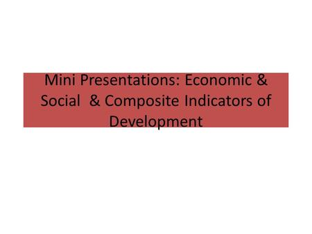 Mini Presentations: Economic & Social & Composite Indicators of Development.