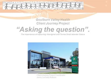 "Goulburn Valley Health Client Journey Project ""Asking the question"". The importance of capturing Aboriginal and Torres Strait Islander Status Client Journey."