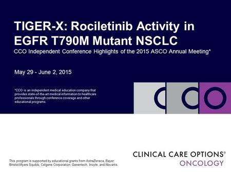 May 29 - June 2, 2015 TIGER-X: Rociletinib Activity in EGFR T790M Mutant NSCLC CCO Independent Conference Highlights of the 2015 ASCO Annual Meeting* *CCO.