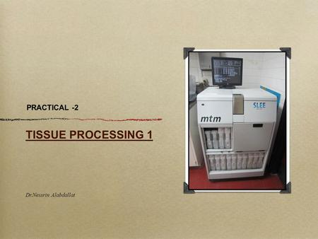PRACTICAL -2 TISSUE PROCESSING 1 Dr.Nessrin Alabdallat.