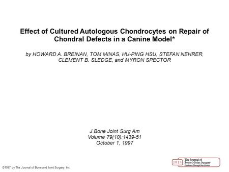Effect of Cultured Autologous Chondrocytes on Repair of Chondral Defects in a Canine Model* by HOWARD A. BREINAN, TOM MINAS, HU-PING HSU, STEFAN NEHRER,
