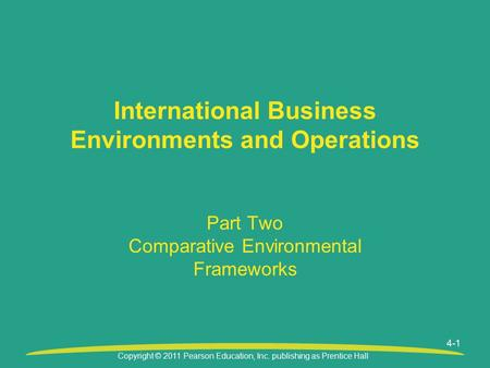 Copyright © 2011 Pearson Education, Inc. publishing as Prentice Hall Part Two Comparative Environmental Frameworks International Business Environments.