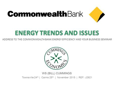 Townsville 24 th | Cairns 25 th | November 2015 | REF: J2921 ADDRESS TO THE COMMONWEALTH BANK ENERGY EFFICIENCY AND YOUR BUSINESS SEMINAR WS (BILL) CUMMINGS.