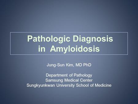 Pathologic Diagnosis in Amyloidosis Jung-Sun Kim, MD PhD Department of Pathology Samsung Medical Center Sungkyunkwan University School of Medicine.