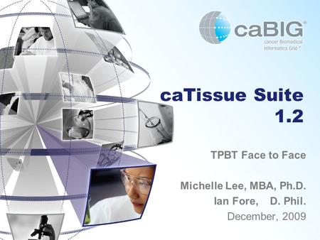 CaTissue Suite 1.2 TPBT Face to Face Michelle Lee, MBA, Ph.D. Ian Fore, D. Phil. December, 2009.
