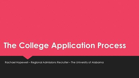 The College Application Process Rachael Hopewell – Regional Admissions Recruiter – The University of Alabama.