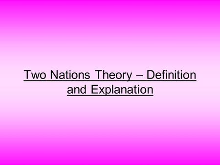 Two Nations Theory – Definition and Explanation. Introduction Two Nations Theory is based on the philosophy that there were two nations in India i.e.
