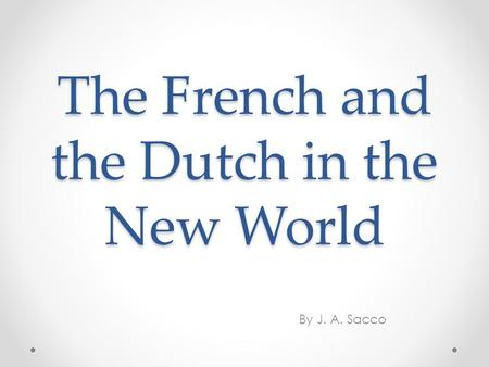 The French and the Dutch in the New World By J. A. Sacco.
