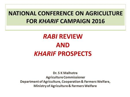 NATIONAL CONFERENCE ON AGRICULTURE FOR KHARIF CAMPAIGN 2016 RABI REVIEW AND KHARIF PROSPECTS Dr. S K Malhotra Agriculture Commissioner Department of Agriculture,