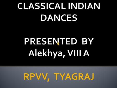 CLASSICAL INDIAN DANCES PRESENTED BY Alekhya, VIII A RPVV, TYAGRAJ