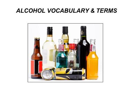 ALCOHOL VOCABULARY & TERMS. Why people begin drinking? Peer pressure Curiosity Boredom Relax & have fun Escape from problem Be more social Addiction /