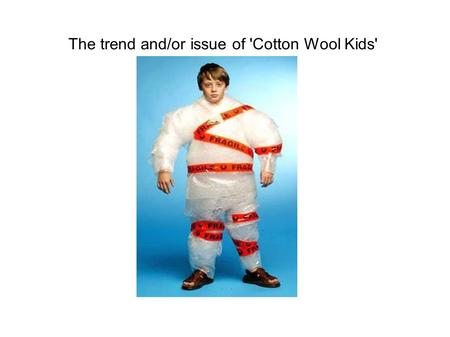 "The trend and/or issue of 'Cotton Wool Kids'. 'Critical Evaluation"" is the process of making informed and valid judgements or conclusions supported."