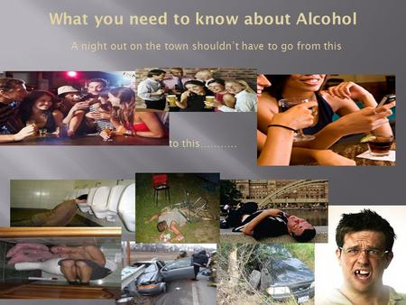 What you need to know about Alcohol A night out on the town shouldn't have to go from this to this………..