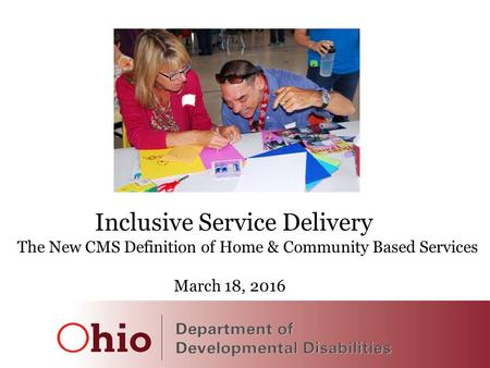 1 Inclusive Service Delivery The New CMS Definition of Home & Community Based Services March 18, 2016.