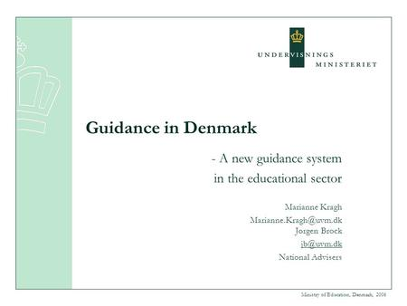 Ministry of Education, Denmark, 2006 Guidance in Denmark - A new guidance system in the educational sector Marianne Kragh Jørgen.