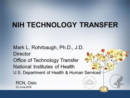 NIH TECHNOLOGY TRANSFER Mark L. Rohrbaugh, Ph.D., J.D. Director Office of Technology Transfer National Institutes of Health U.S. Department of Health &