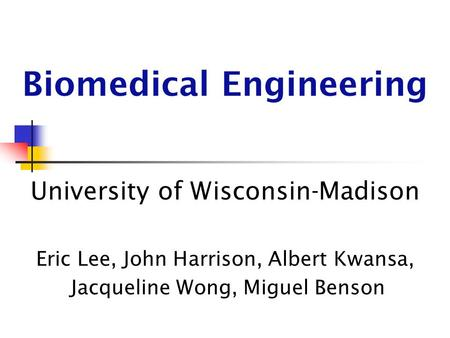 Biomedical Engineering University of Wisconsin-Madison Eric Lee, John Harrison, Albert Kwansa, Jacqueline Wong, Miguel Benson.