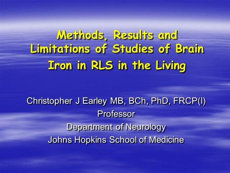 Methods, Results and Limitations of Studies of Brain Iron in RLS in the Living Christopher J Earley MB, BCh, PhD, FRCP(I) Professor Department of Neurology.