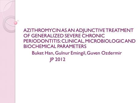 AZITHROMYCIN AS AN ADJUNCTIVE TREATMENT OF GENERALIZED SEVERE CHRONIC PERIODONTITIS: CLINICAL, MICROBIOLOGIC AND BIOCHEMICAL PARAMETERS Buket Han, Gulnur.