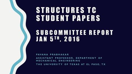 STRUCTURES TC STUDENT PAPERS SUBCOMMITTEE REPORT JAN 5 TH, 2016 PAVANA PRABHAKAR ASSISTANT PROFESSOR, DEPARTMENT OF MECHANICAL ENGINEERING THE UNIVERSITY.