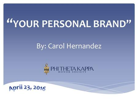 """ YOUR PERSONAL BRAND"" By: Carol Hernandez. 1.WHY have a personal brand? 2.Would someone BUY your brand? 3.HOW do I create my brand? 4.WHERE are you selling."