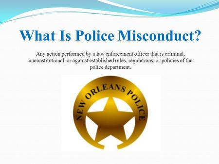 What Is Police Misconduct? Any action performed by a law enforcement officer that is criminal, unconstitutional, or against established rules, regulations,